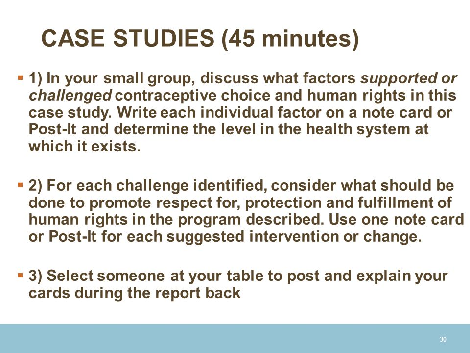 CASE STUDIES (45 minutes)  1) In your small group, discuss what factors supported or challenged contraceptive choice and human rights in this case study.