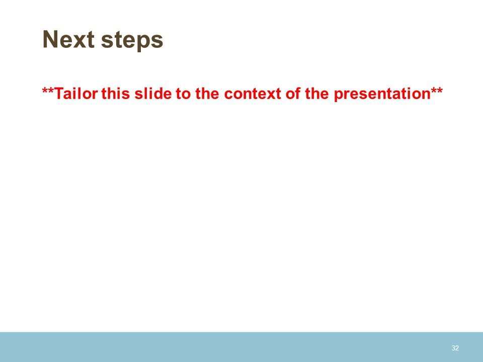 Next steps **Tailor this slide to the context of the presentation** 32