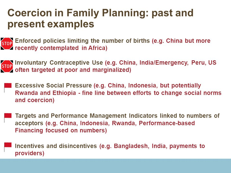 Coercion in Family Planning: past and present examples  Enforced policies limiting the number of births (e.g.