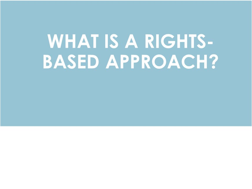 WHAT IS A RIGHTS- BASED APPROACH?