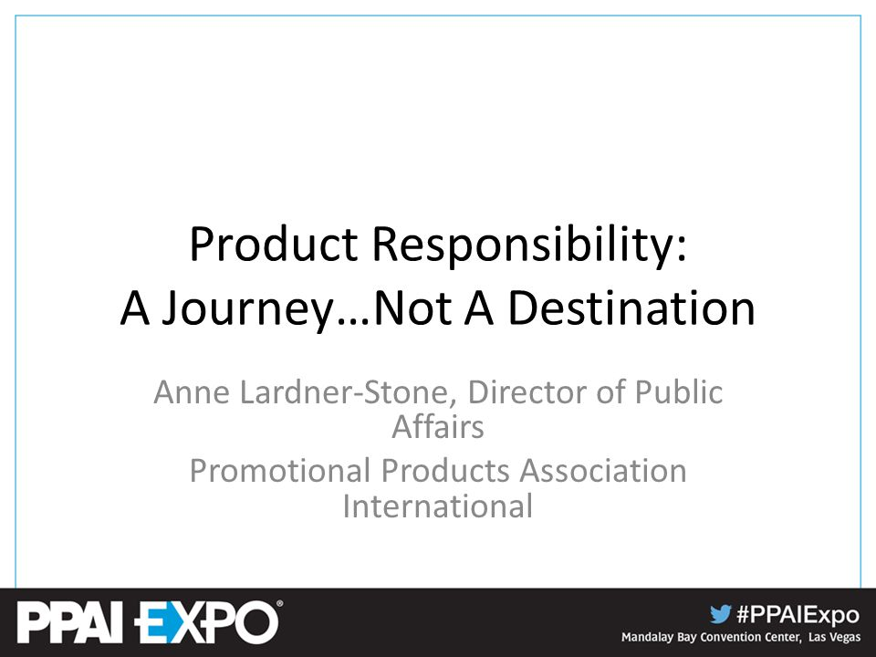 Product Responsibility: A Journey…Not A Destination Anne Lardner-Stone, Director of Public Affairs Promotional Products Association International