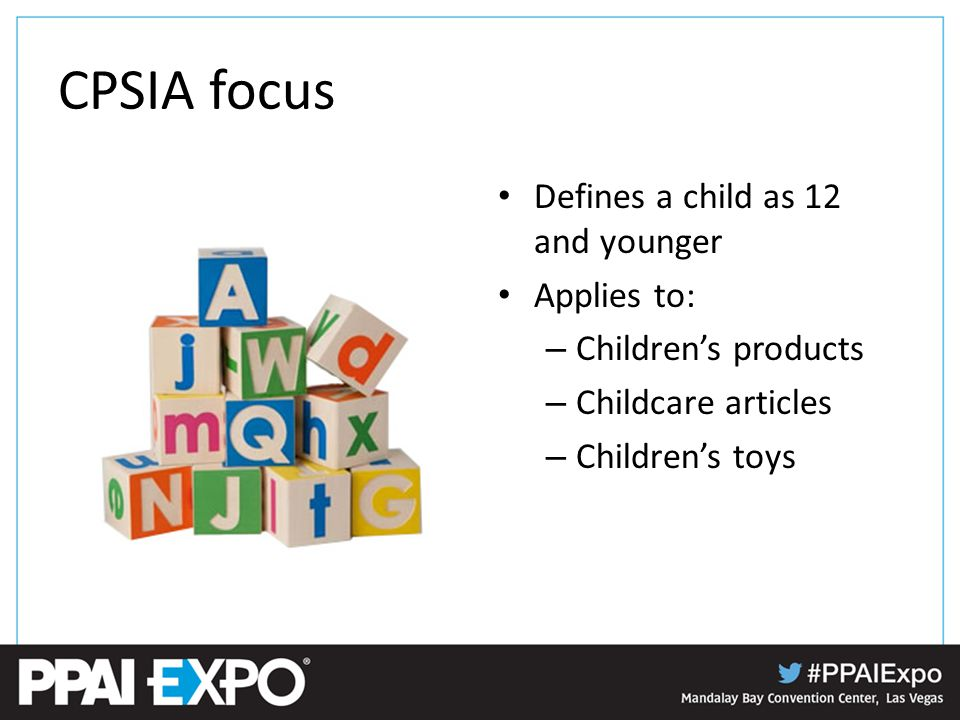 CPSIA focus Defines a child as 12 and younger Applies to: – Children's products – Childcare articles – Children's toys