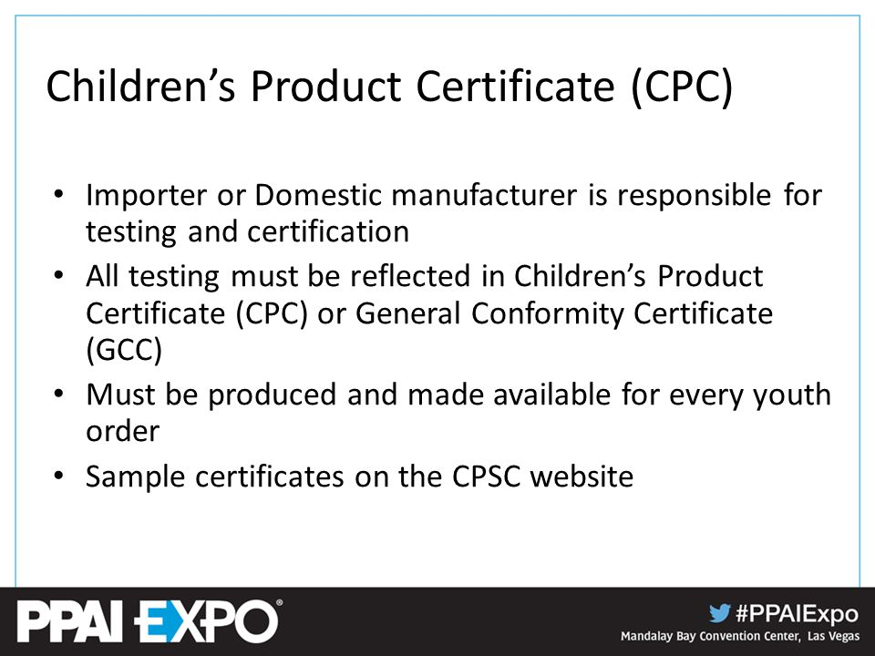 Children's Product Certificate (CPC) Importer or Domestic manufacturer is responsible for testing and certification All testing must be reflected in Children's Product Certificate (CPC) or General Conformity Certificate (GCC) Must be produced and made available for every youth order Sample certificates on the CPSC website