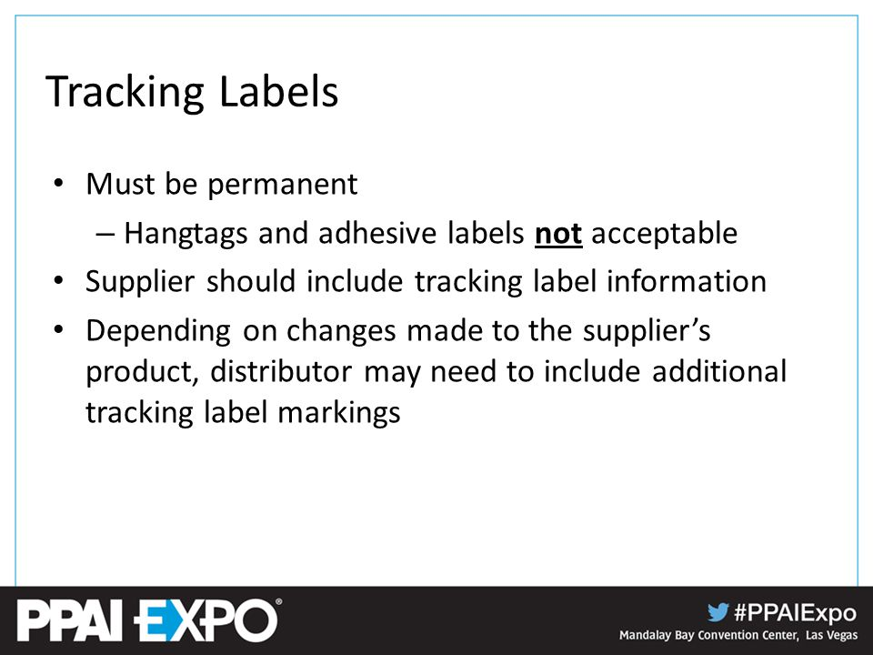 Tracking Labels Must be permanent – Hangtags and adhesive labels not acceptable Supplier should include tracking label information Depending on changes made to the supplier's product, distributor may need to include additional tracking label markings