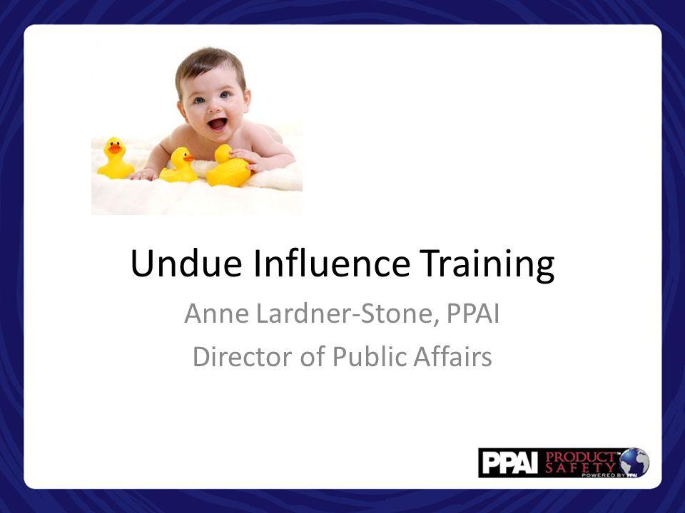 Undue Influence Training Anne Lardner-Stone, PPAI Director of Public Affairs
