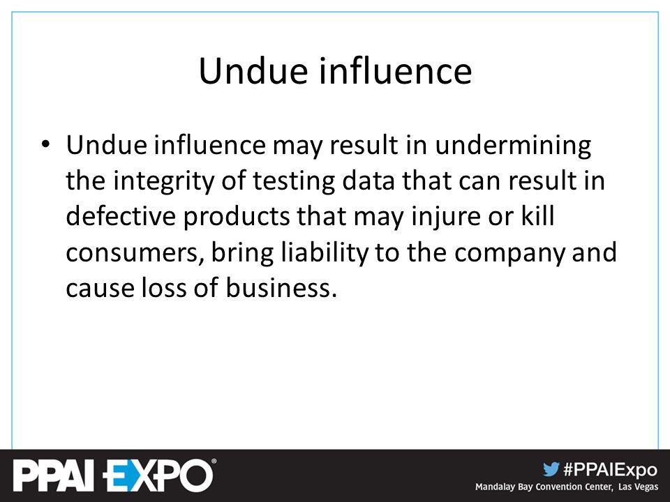 Undue influence Undue influence may result in undermining the integrity of testing data that can result in defective products that may injure or kill consumers, bring liability to the company and cause loss of business.