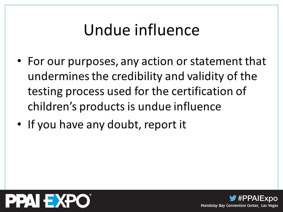 Undue influence For our purposes, any action or statement that undermines the credibility and validity of the testing process used for the certification of children's products is undue influence If you have any doubt, report it