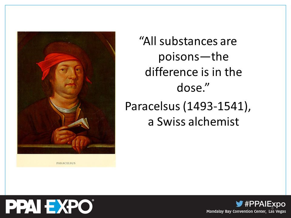 All substances are poisons—the difference is in the dose. Paracelsus (1493-1541), a Swiss alchemist 8