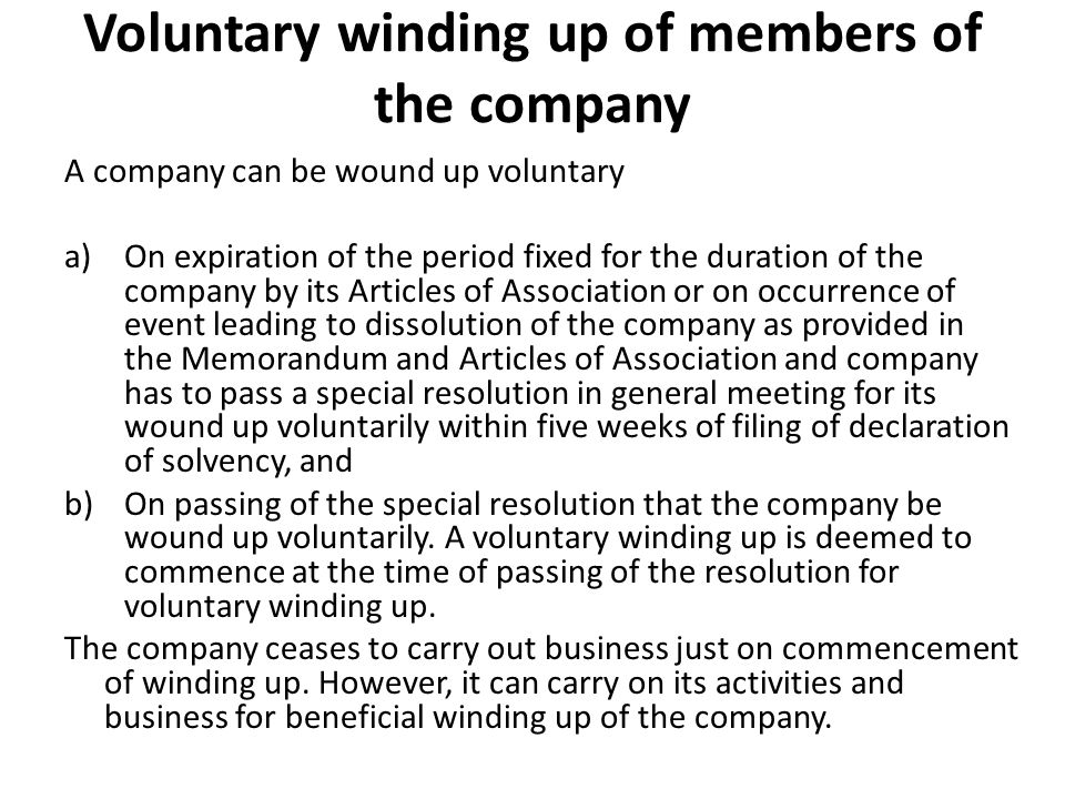 Voluntary winding up of members of the company A company can be wound up voluntary a)On expiration of the period fixed for the duration of the company
