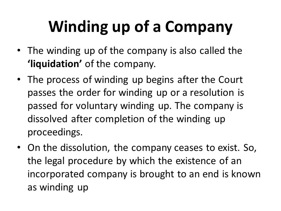 Winding up of a Company The winding up of the company is also called the 'liquidation' of the company. The process of winding up begins after the Cour