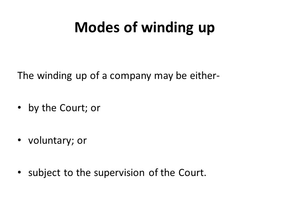 Modes of winding up The winding up of a company may be either- by the Court; or voluntary; or subject to the supervision of the Court.