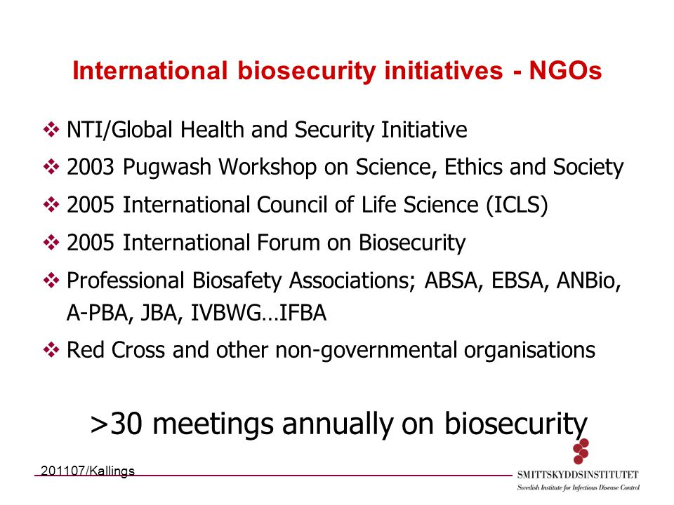 International biosecurity initiatives - NGOs  NTI/Global Health and Security Initiative  2003 Pugwash Workshop on Science, Ethics and Society  2005 International Council of Life Science (ICLS)  2005 International Forum on Biosecurity  Professional Biosafety Associations; ABSA, EBSA, ANBio, A-PBA, JBA, IVBWG…IFBA  Red Cross and other non-governmental organisations >30 meetings annually on biosecurity 201107/Kallings