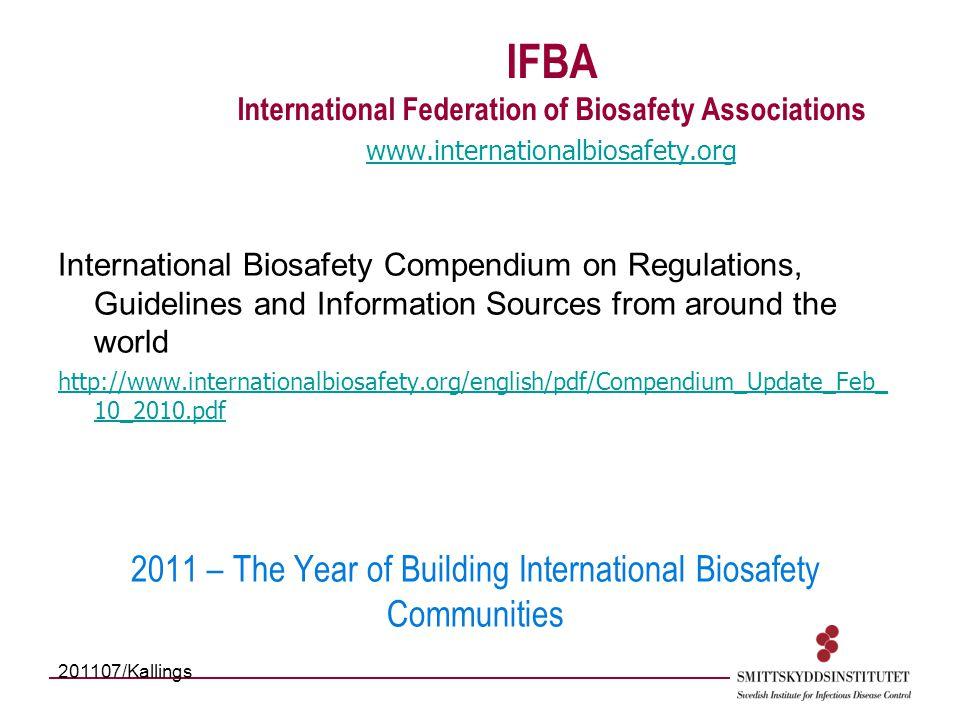 IFBA International Federation of Biosafety Associations www.internationalbiosafety.org www.internationalbiosafety.org International Biosafety Compendium on Regulations, Guidelines and Information Sources from around the world http://www.internationalbiosafety.org/english/pdf/Compendium_Update_Feb_ 10_2010.pdf 2011 – The Year of Building International Biosafety Communities 201107/Kallings