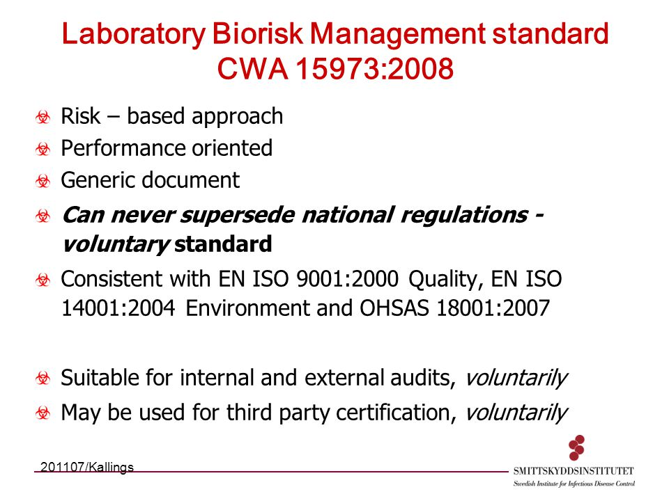 Laboratory Biorisk Management standard CWA 15973:2008 Risk – based approach Performance oriented Generic document Can never supersede national regulations - voluntary standard Consistent with EN ISO 9001:2000 Quality, EN ISO 14001:2004 Environment and OHSAS 18001:2007 Suitable for internal and external audits, voluntarily May be used for third party certification, voluntarily 201107/Kallings