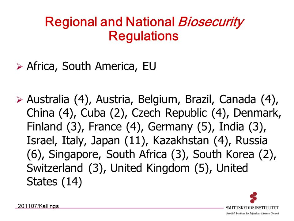 Regional and National Biosecurity Regulations  Africa, South America, EU  Australia (4), Austria, Belgium, Brazil, Canada (4), China (4), Cuba (2), Czech Republic (4), Denmark, Finland (3), France (4), Germany (5), India (3), Israel, Italy, Japan (11), Kazakhstan (4), Russia (6), Singapore, South Africa (3), South Korea (2), Switzerland (3), United Kingdom (5), United States (14) 201107/Kallings
