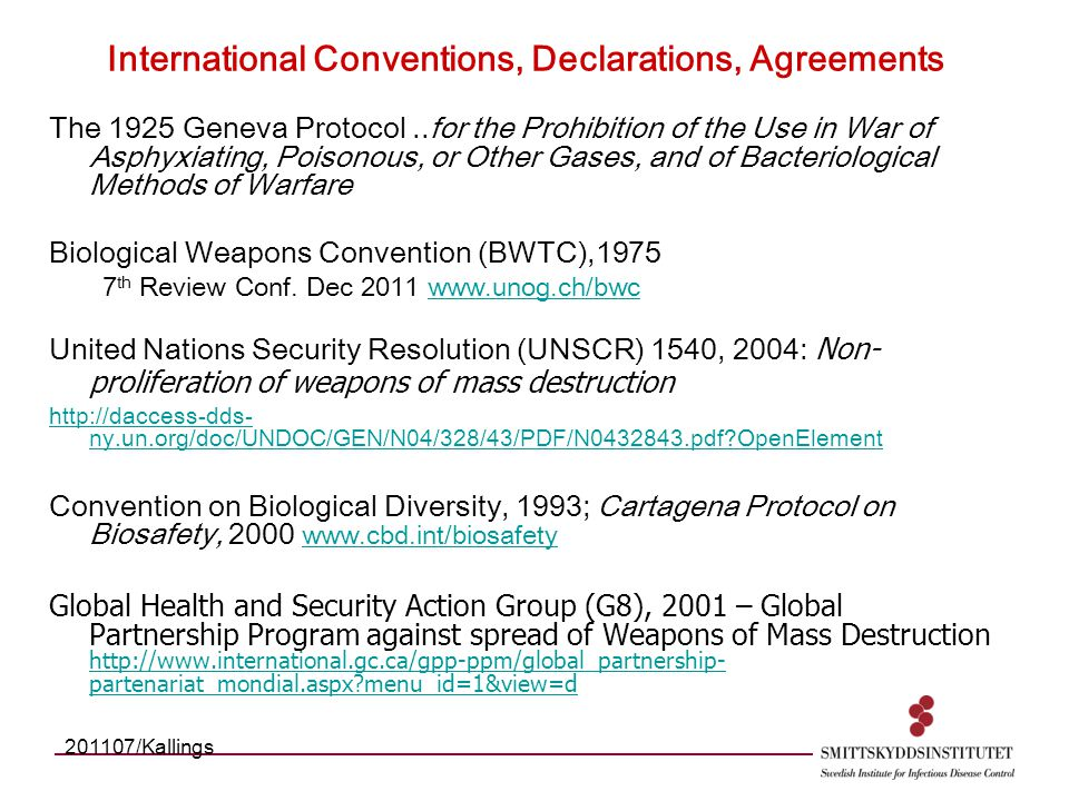 International Conventions, Declarations, Agreements The 1925 Geneva Protocol..for the Prohibition of the Use in War of Asphyxiating, Poisonous, or Other Gases, and of Bacteriological Methods of Warfare Biological Weapons Convention (BWTC),1975 7 th Review Conf.