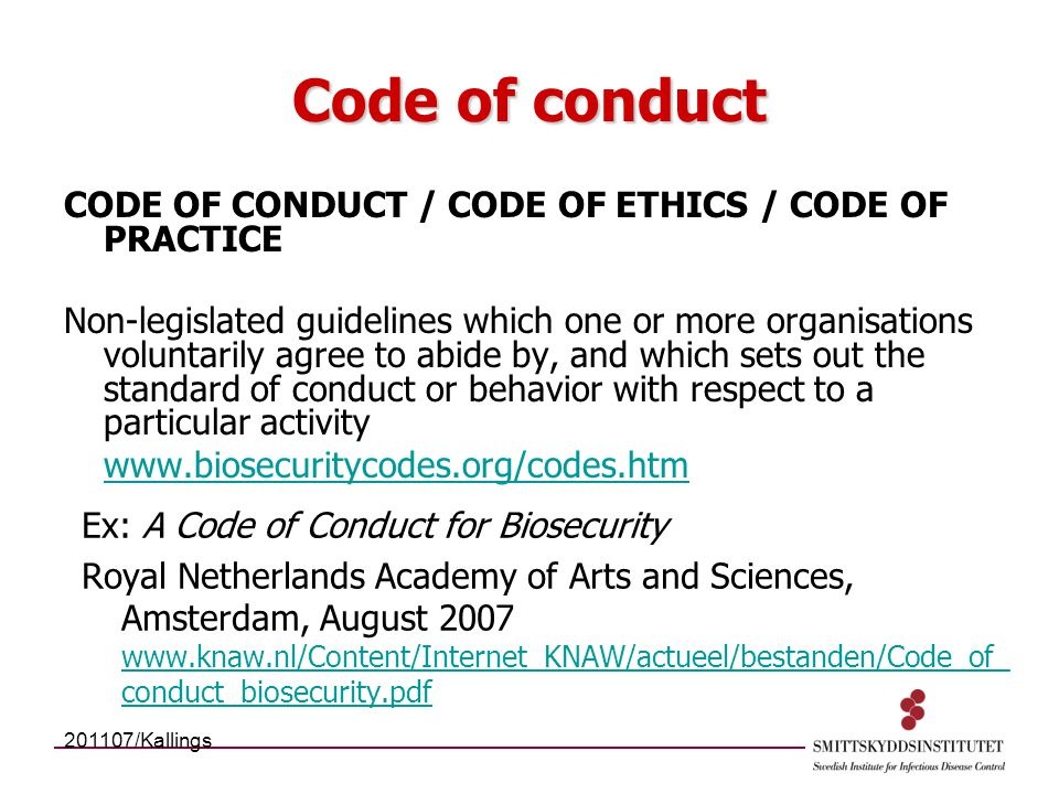 Code of conduct CODE OF CONDUCT / CODE OF ETHICS / CODE OF PRACTICE Non-legislated guidelines which one or more organisations voluntarily agree to abide by, and which sets out the standard of conduct or behavior with respect to a particular activity www.biosecuritycodes.org/codes.htm Ex: A Code of Conduct for Biosecurity Royal Netherlands Academy of Arts and Sciences, Amsterdam, August 2007 www.knaw.nl/Content/Internet_KNAW/actueel/bestanden/Code_of_ conduct_biosecurity.pdf www.knaw.nl/Content/Internet_KNAW/actueel/bestanden/Code_of_ conduct_biosecurity.pdf 201107/Kallings