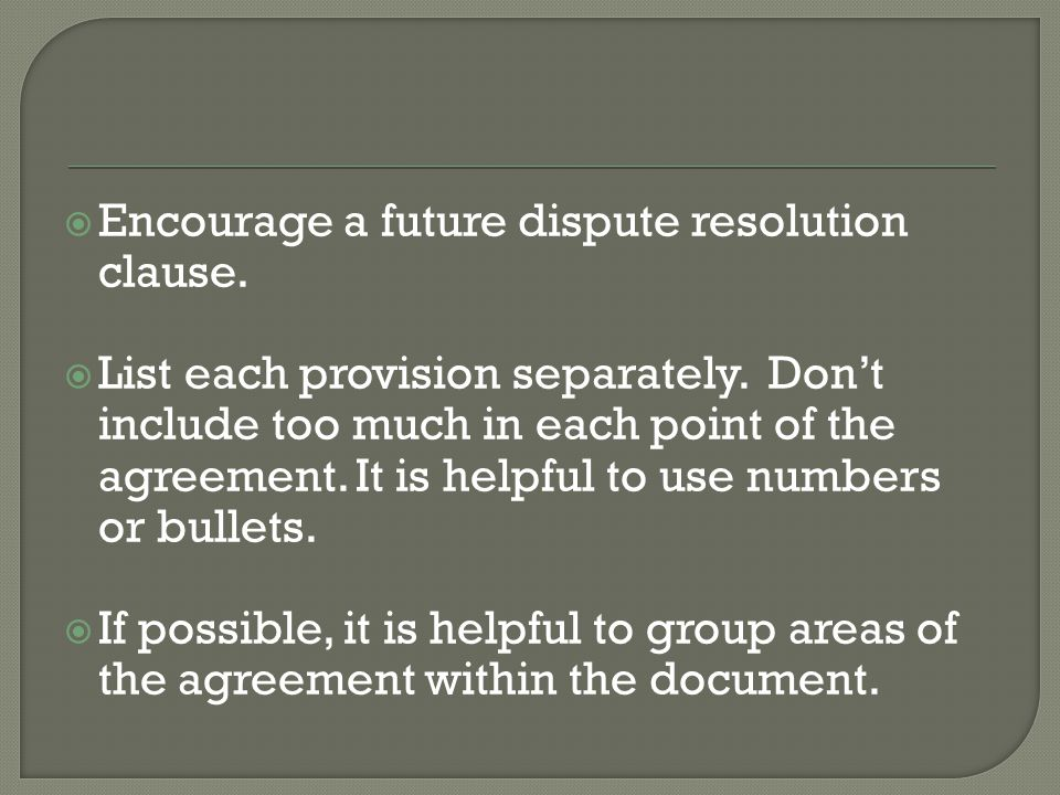  Encourage a future dispute resolution clause.  List each provision separately.