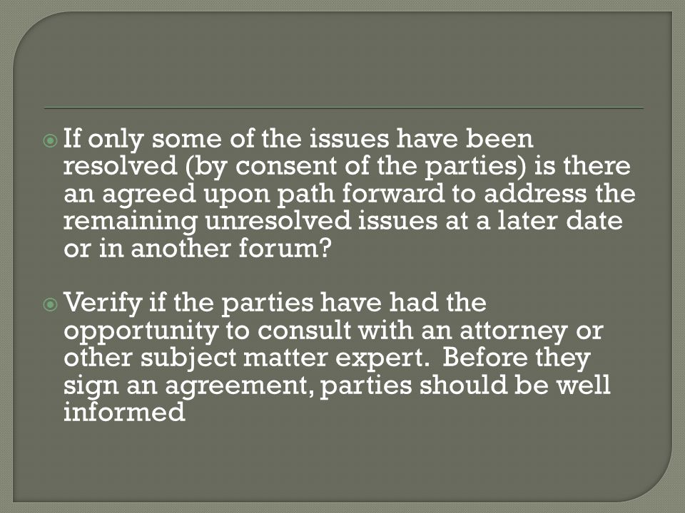  If only some of the issues have been resolved (by consent of the parties) is there an agreed upon path forward to address the remaining unresolved issues at a later date or in another forum.