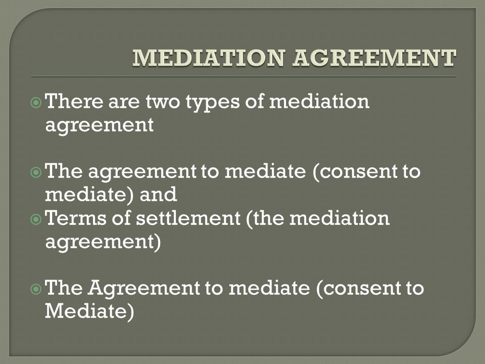  There are two types of mediation agreement  The agreement to mediate (consent to mediate) and  Terms of settlement (the mediation agreement)  The Agreement to mediate (consent to Mediate)
