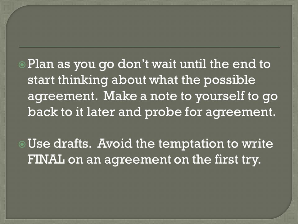  Plan as you go don't wait until the end to start thinking about what the possible agreement.