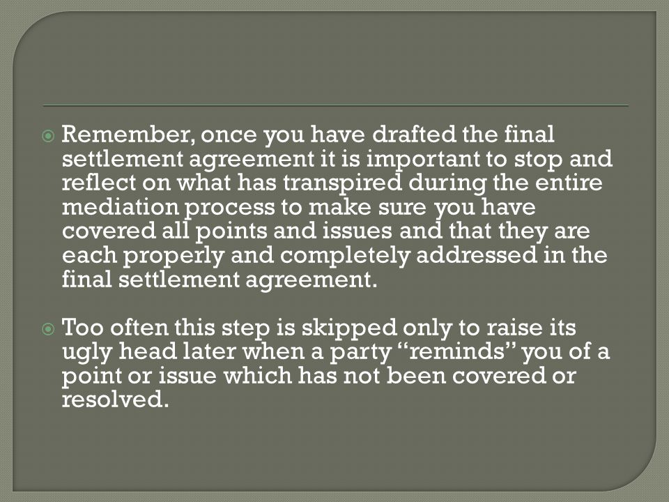  Remember, once you have drafted the final settlement agreement it is important to stop and reflect on what has transpired during the entire mediation process to make sure you have covered all points and issues and that they are each properly and completely addressed in the final settlement agreement.