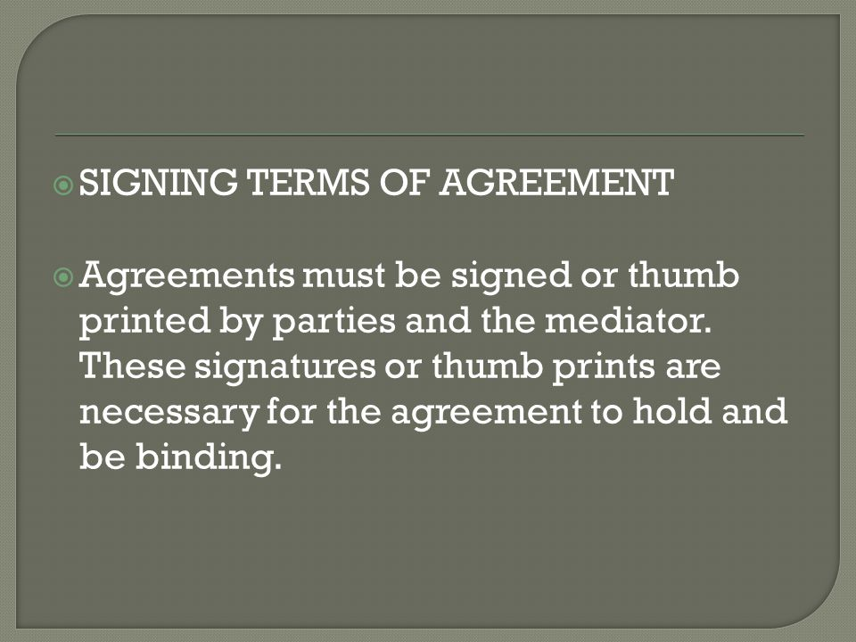  SIGNING TERMS OF AGREEMENT  Agreements must be signed or thumb printed by parties and the mediator.
