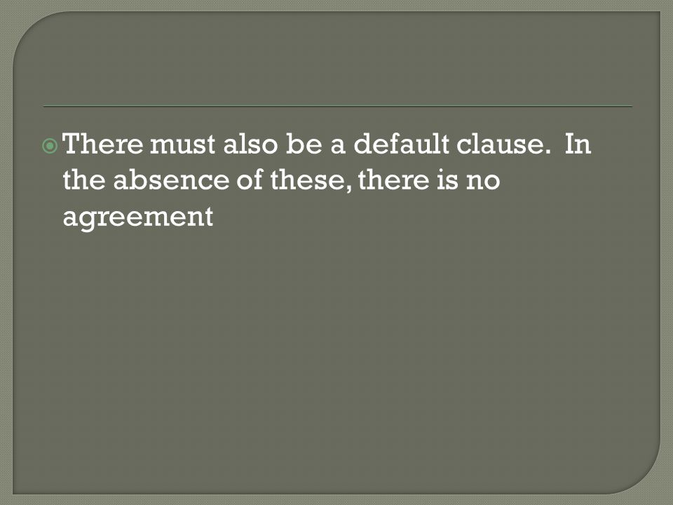  There must also be a default clause. In the absence of these, there is no agreement