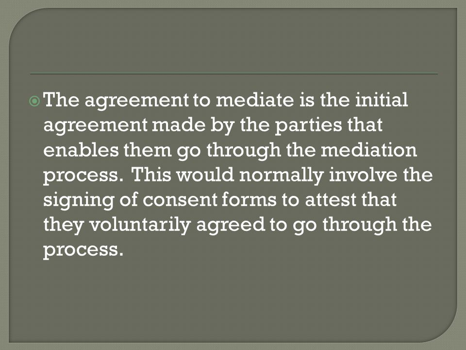  It is important to keep in mind that THE MEDIATOR OR THE PROCESS SHOULD NOT GIVE THE PARTIES ANY REASON NOT TO LIVE UP TO THE AGREEMENT TO WHICH THEY HAVE COMMITTED.