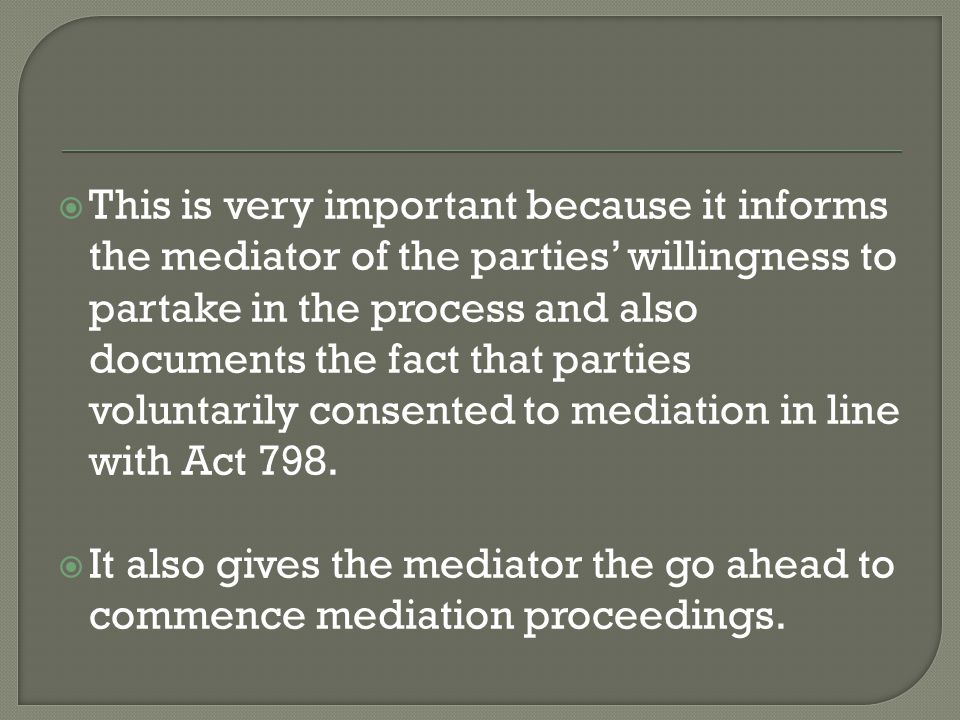  This is very important because it informs the mediator of the parties' willingness to partake in the process and also documents the fact that parties voluntarily consented to mediation in line with Act 798.