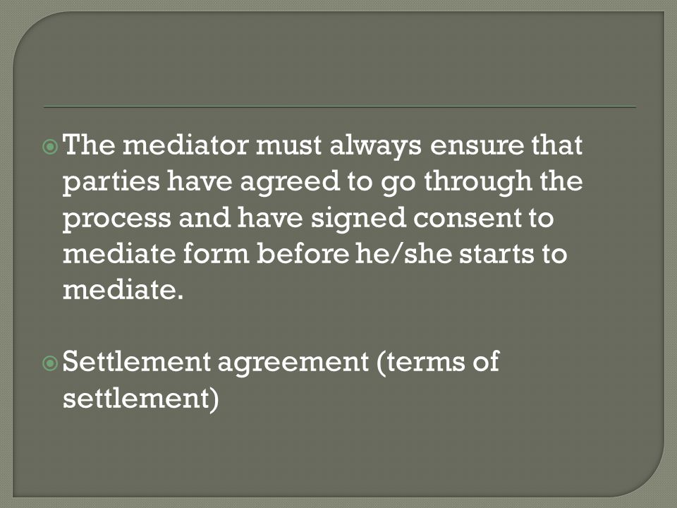  The mediator must always ensure that parties have agreed to go through the process and have signed consent to mediate form before he/she starts to mediate.
