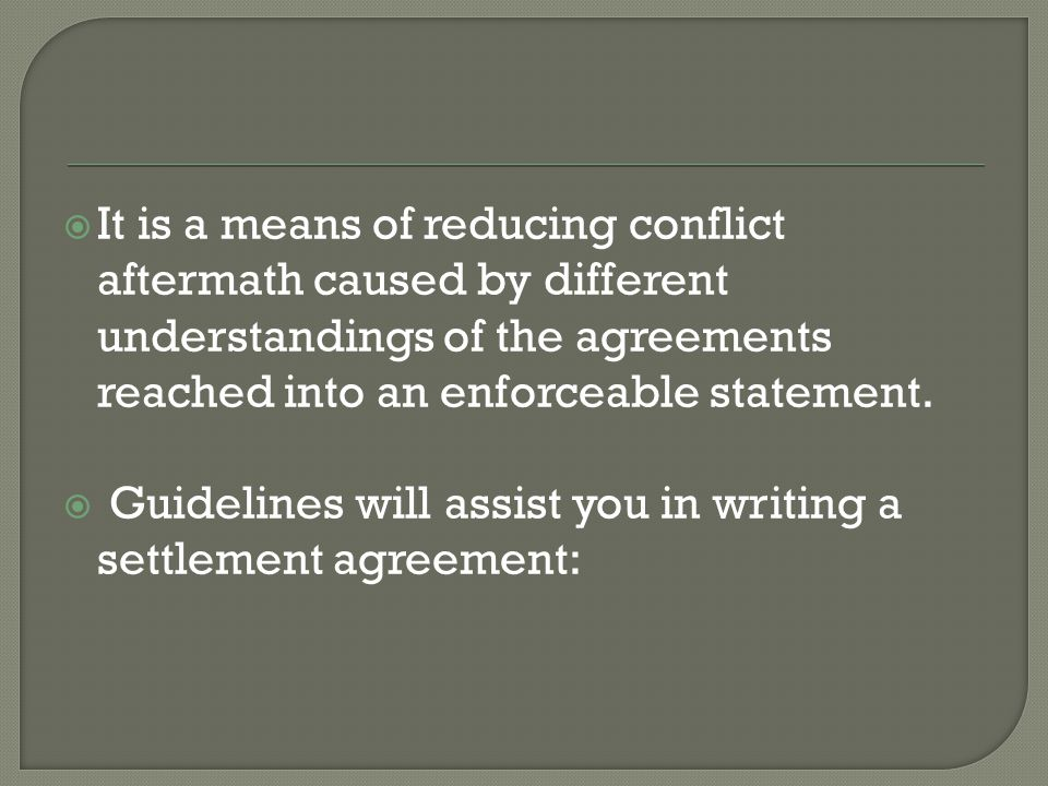  It is a means of reducing conflict aftermath caused by different understandings of the agreements reached into an enforceable statement.