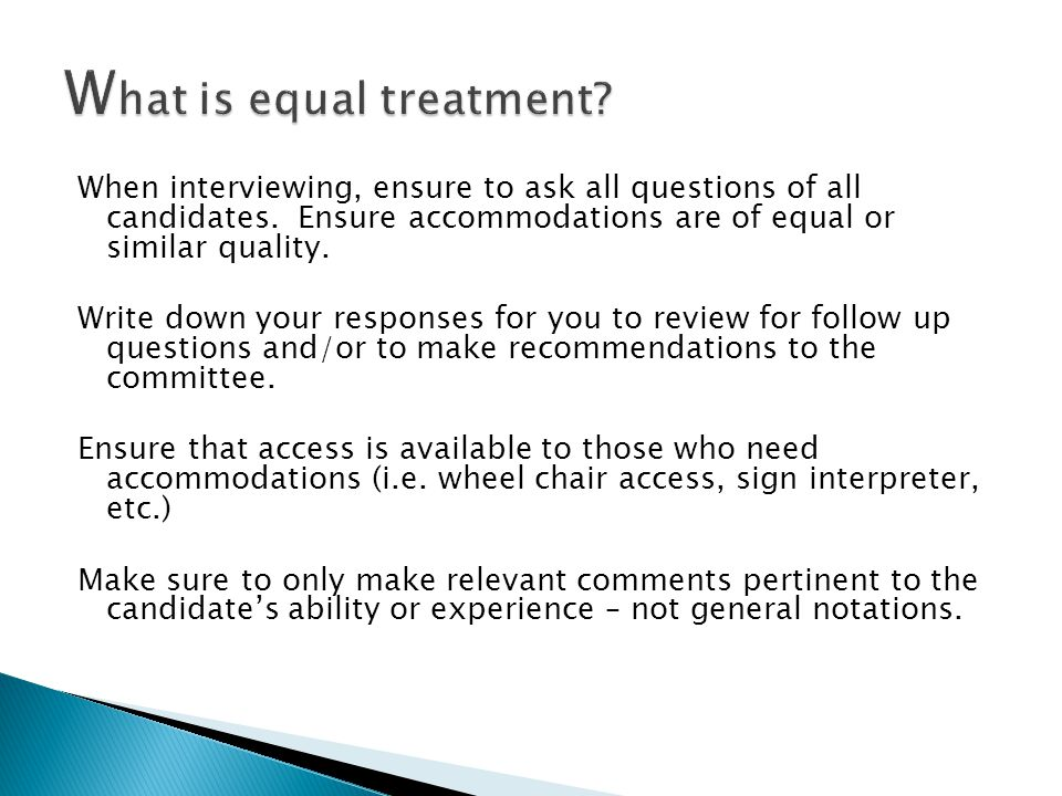 When interviewing, ensure to ask all questions of all candidates. Ensure accommodations are of equal or similar quality. Write down your responses for