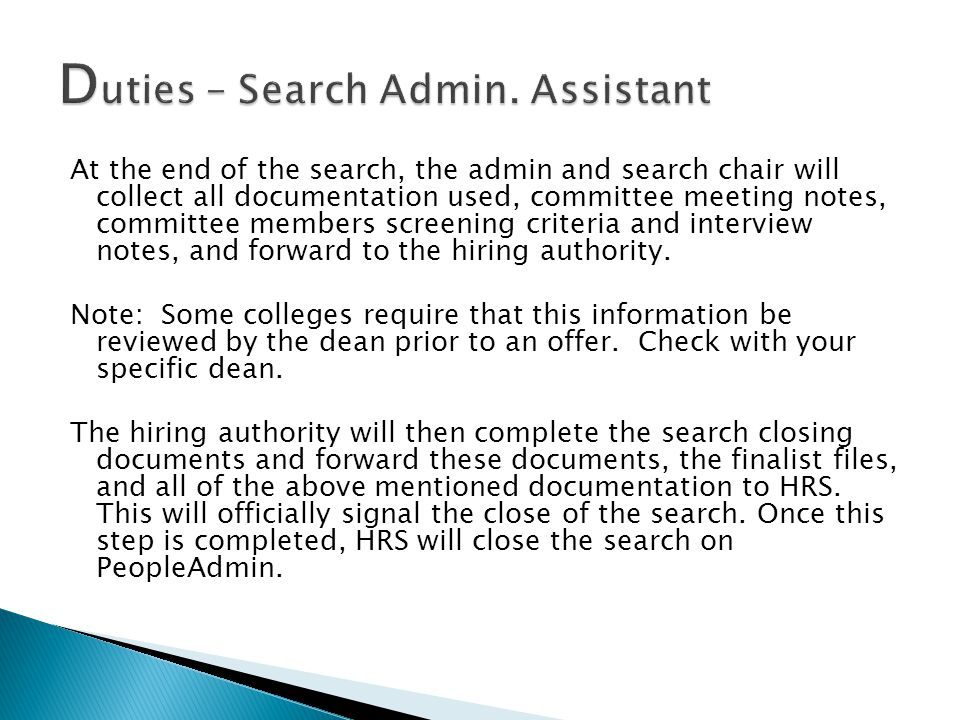 At the end of the search, the admin and search chair will collect all documentation used, committee meeting notes, committee members screening criteria and interview notes, and forward to the hiring authority.