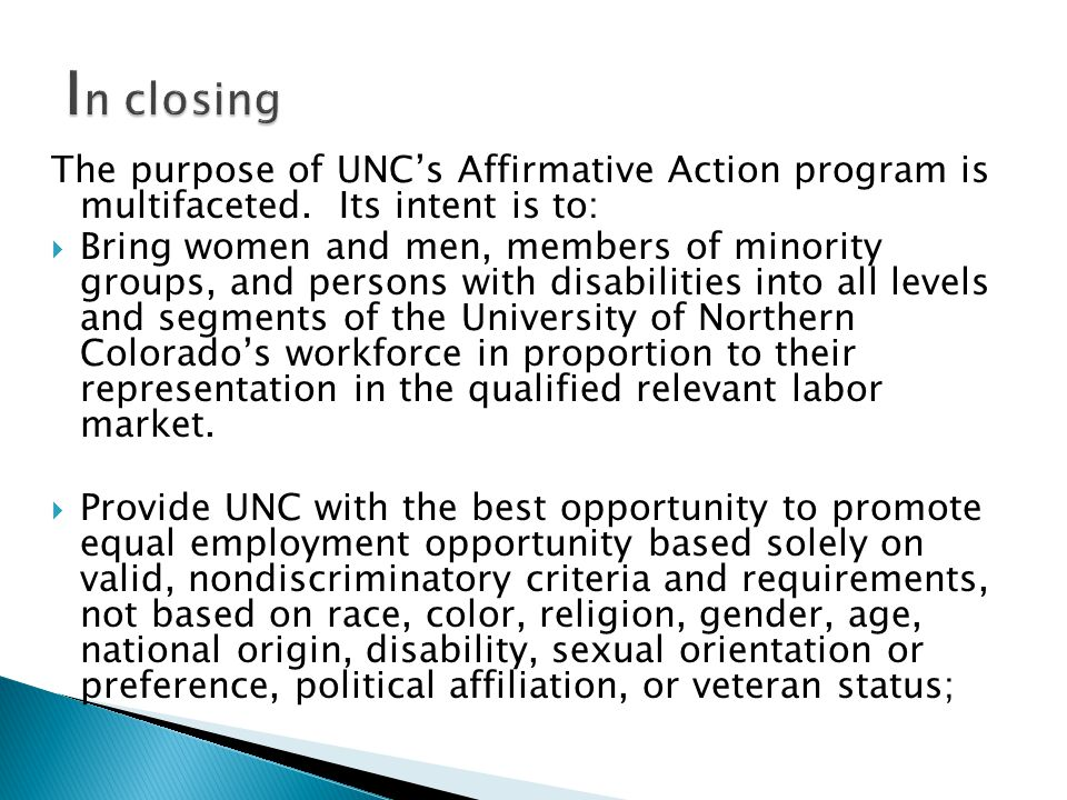 The purpose of UNC's Affirmative Action program is multifaceted. Its intent is to:  Bring women and men, members of minority groups, and persons with
