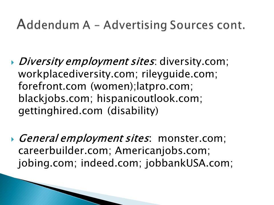  Diversity employment sites: diversity.com; workplacediversity.com; rileyguide.com; forefront.com (women);latpro.com; blackjobs.com; hispanicoutlook.com; gettinghired.com (disability)  General employment sites: monster.com; careerbuilder.com; Americanjobs.com; jobing.com; indeed.com; jobbankUSA.com;