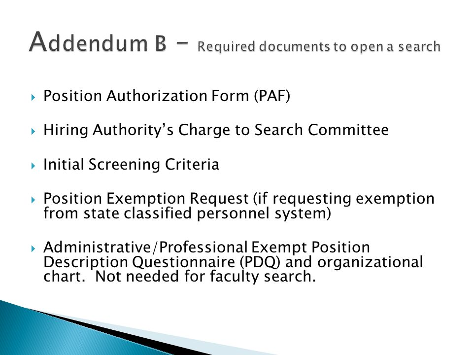  Position Authorization Form (PAF)  Hiring Authority's Charge to Search Committee  Initial Screening Criteria  Position Exemption Request (if requesting exemption from state classified personnel system)  Administrative/Professional Exempt Position Description Questionnaire (PDQ) and organizational chart.