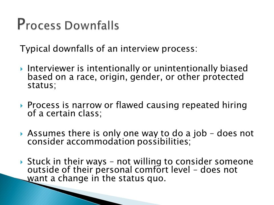 Typical downfalls of an interview process:  Interviewer is intentionally or unintentionally biased based on a race, origin, gender, or other protected status;  Process is narrow or flawed causing repeated hiring of a certain class;  Assumes there is only one way to do a job – does not consider accommodation possibilities;  Stuck in their ways – not willing to consider someone outside of their personal comfort level – does not want a change in the status quo.