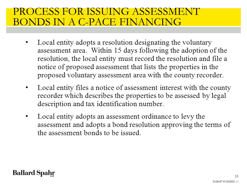 10 PROCESS FOR ISSUING ASSESSMENT BONDS IN A C-PACE FINANCING Local entity adopts a resolution designating the voluntary assessment area. Within 15 da