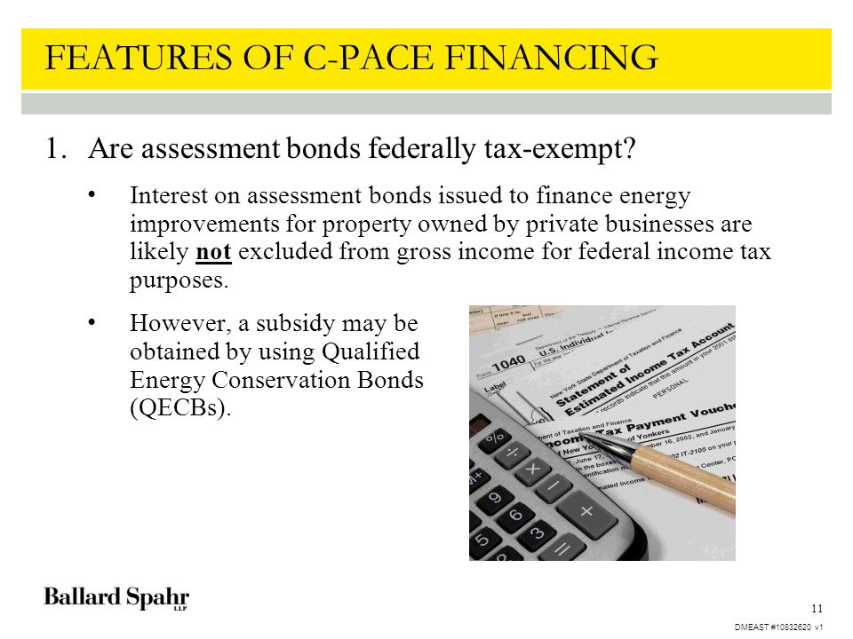 11 FEATURES OF C-PACE FINANCING 1.Are assessment bonds federally tax-exempt? Interest on assessment bonds issued to finance energy improvements for pr