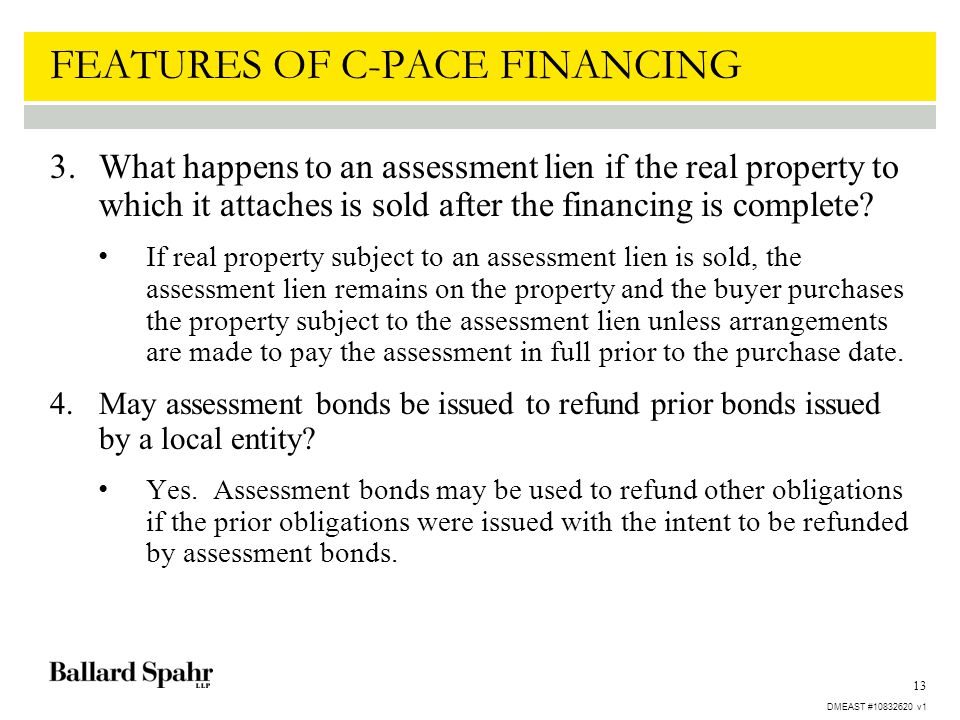 13 FEATURES OF C-PACE FINANCING 3.What happens to an assessment lien if the real property to which it attaches is sold after the financing is complete