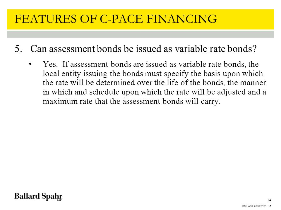14 FEATURES OF C-PACE FINANCING 5.Can assessment bonds be issued as variable rate bonds? Yes. If assessment bonds are issued as variable rate bonds, t