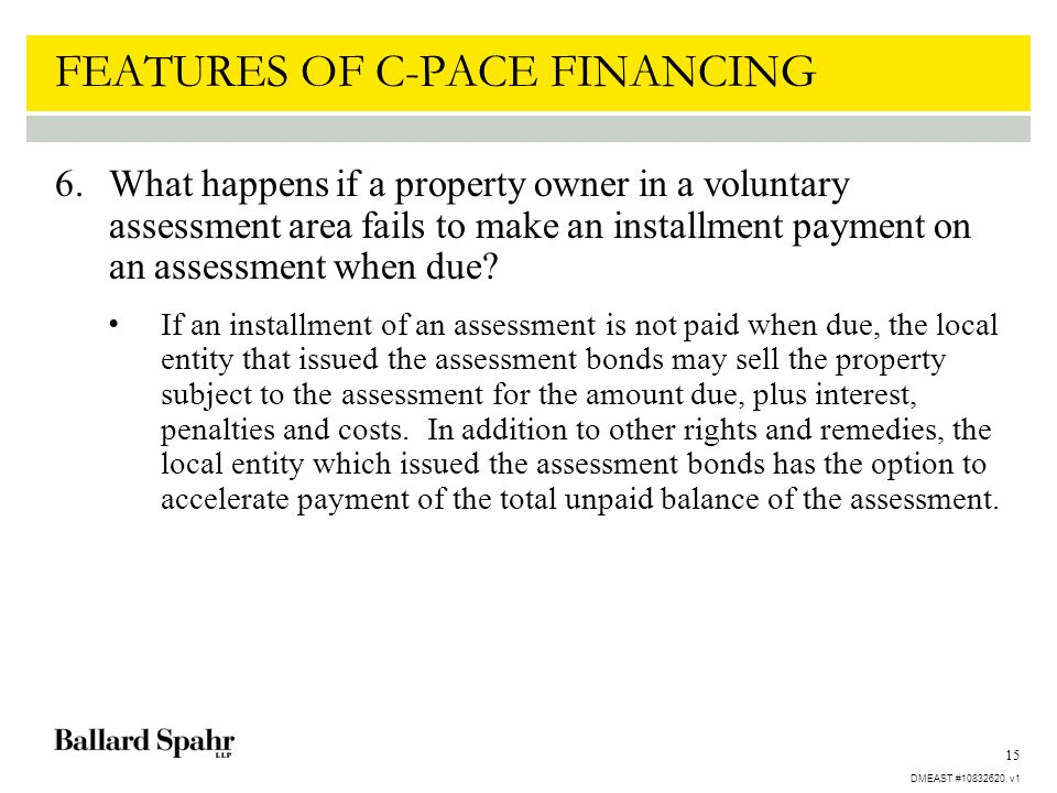 15 FEATURES OF C-PACE FINANCING 6.What happens if a property owner in a voluntary assessment area fails to make an installment payment on an assessmen