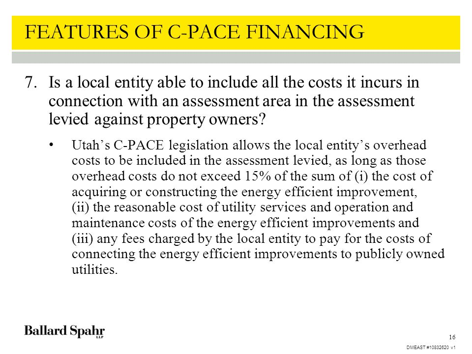 16 FEATURES OF C-PACE FINANCING 7.Is a local entity able to include all the costs it incurs in connection with an assessment area in the assessment le