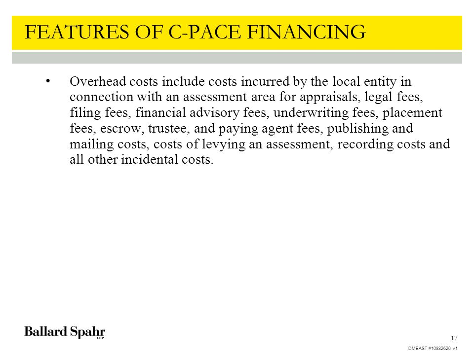17 FEATURES OF C-PACE FINANCING Overhead costs include costs incurred by the local entity in connection with an assessment area for appraisals, legal fees, filing fees, financial advisory fees, underwriting fees, placement fees, escrow, trustee, and paying agent fees, publishing and mailing costs, costs of levying an assessment, recording costs and all other incidental costs.