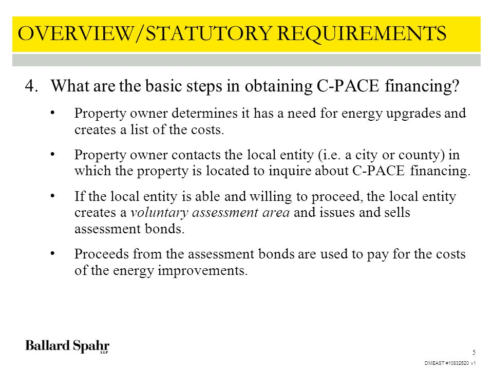 5 OVERVIEW/STATUTORY REQUIREMENTS 4.What are the basic steps in obtaining C-PACE financing? Property owner determines it has a need for energy upgrade