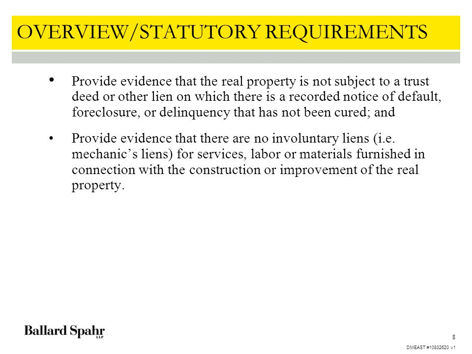 8 OVERVIEW/STATUTORY REQUIREMENTS Provide evidence that the real property is not subject to a trust deed or other lien on which there is a recorded notice of default, foreclosure, or delinquency that has not been cured; and Provide evidence that there are no involuntary liens (i.e.