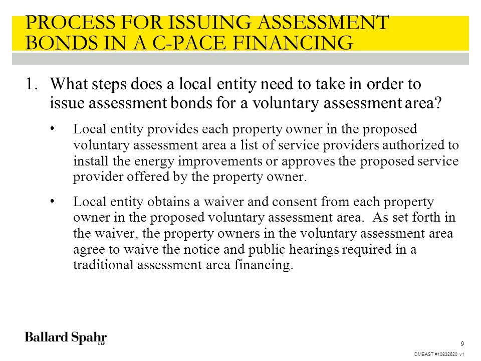 9 PROCESS FOR ISSUING ASSESSMENT BONDS IN A C-PACE FINANCING 1.What steps does a local entity need to take in order to issue assessment bonds for a vo
