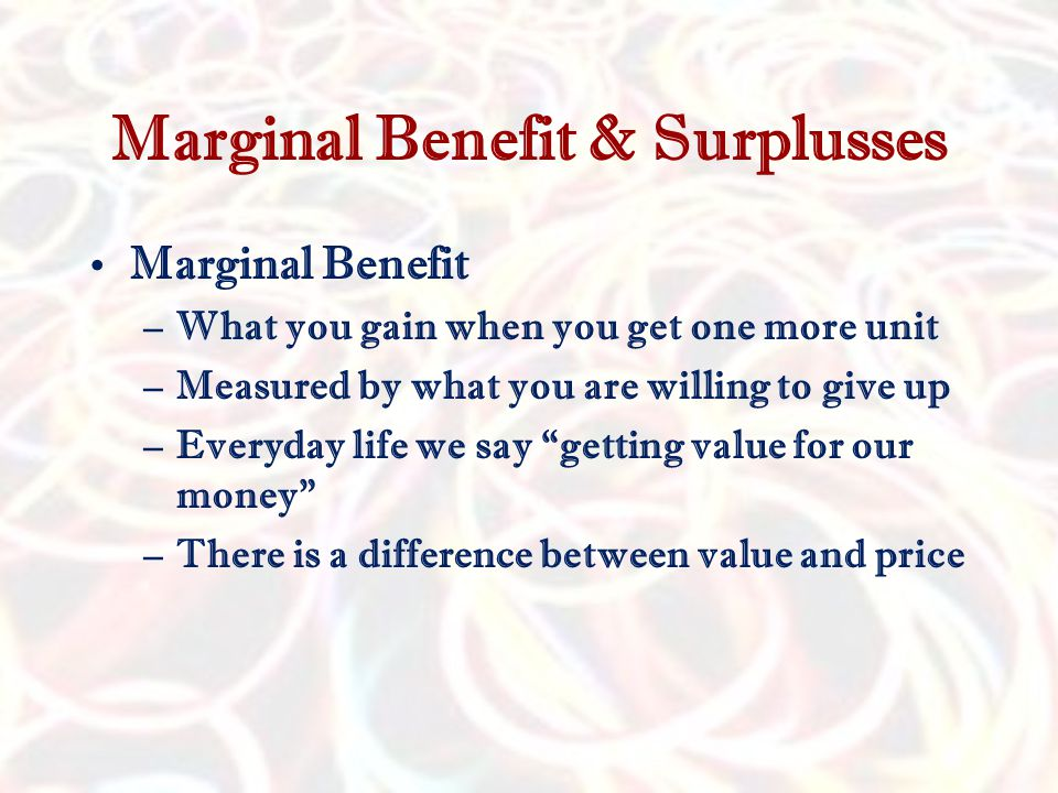 Marginal Benefit & Surplusses Marginal Benefit –What you gain when you get one more unit –Measured by what you are willing to give up –Everyday life we say getting value for our money –There is a difference between value and price