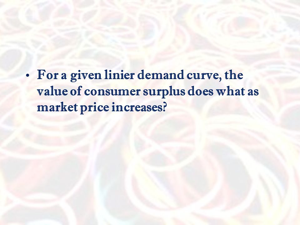 For a given linier demand curve, the value of consumer surplus does what as market price increases?